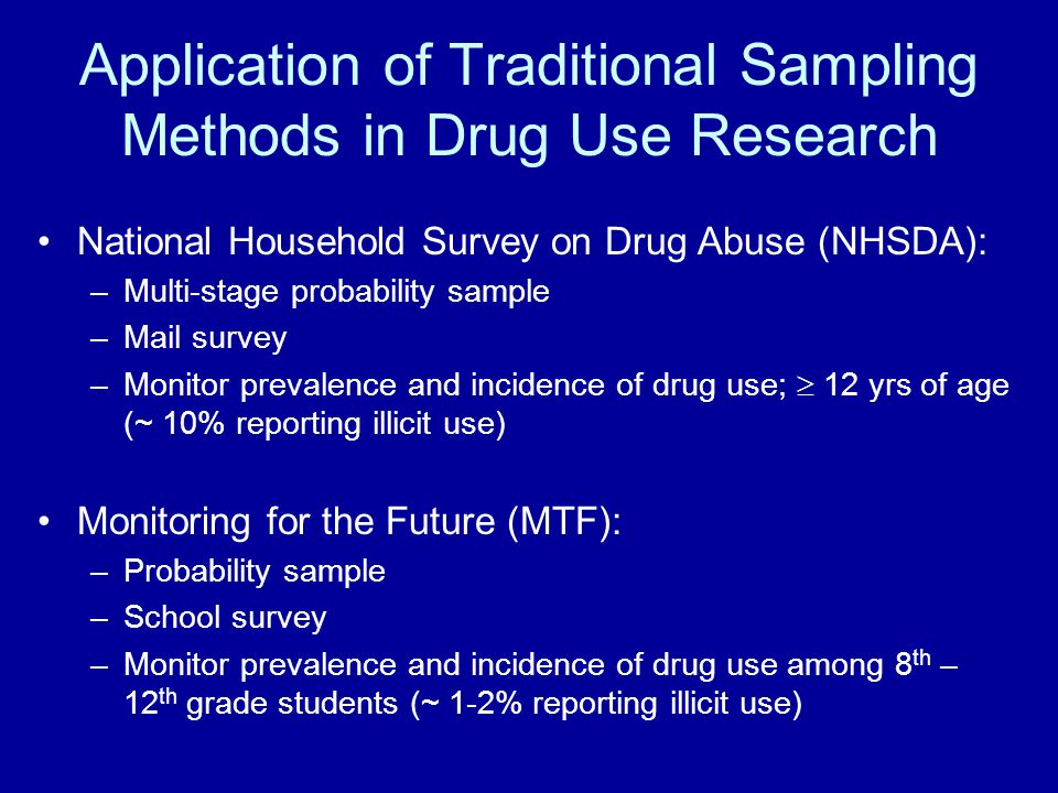 Application of Traditional Sampling Methods in Drug Use Research National Household Survey on Drug Abuse (NHSDA): –Multi-stage probability sample –Mail survey –Monitor prevalence and incidence of drug use;  12 yrs of age (~ 10% reporting illicit use) Monitoring for the Future (MTF): –Probability sample –School survey –Monitor prevalence and incidence of drug use among 8 th – 12 th grade students (~ 1-2% reporting illicit use)