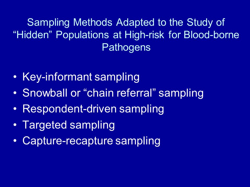 Sampling Methods Adapted to the Study of Hidden Populations at High-risk for Blood-borne Pathogens Key-informant sampling Snowball or chain referral sampling Respondent-driven sampling Targeted sampling Capture-recapture sampling