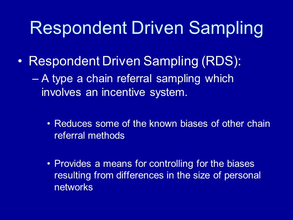Respondent Driven Sampling Respondent Driven Sampling (RDS): –A type a chain referral sampling which involves an incentive system.