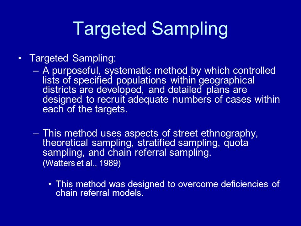 Targeted Sampling Targeted Sampling: –A purposeful, systematic method by which controlled lists of specified populations within geographical districts are developed, and detailed plans are designed to recruit adequate numbers of cases within each of the targets.