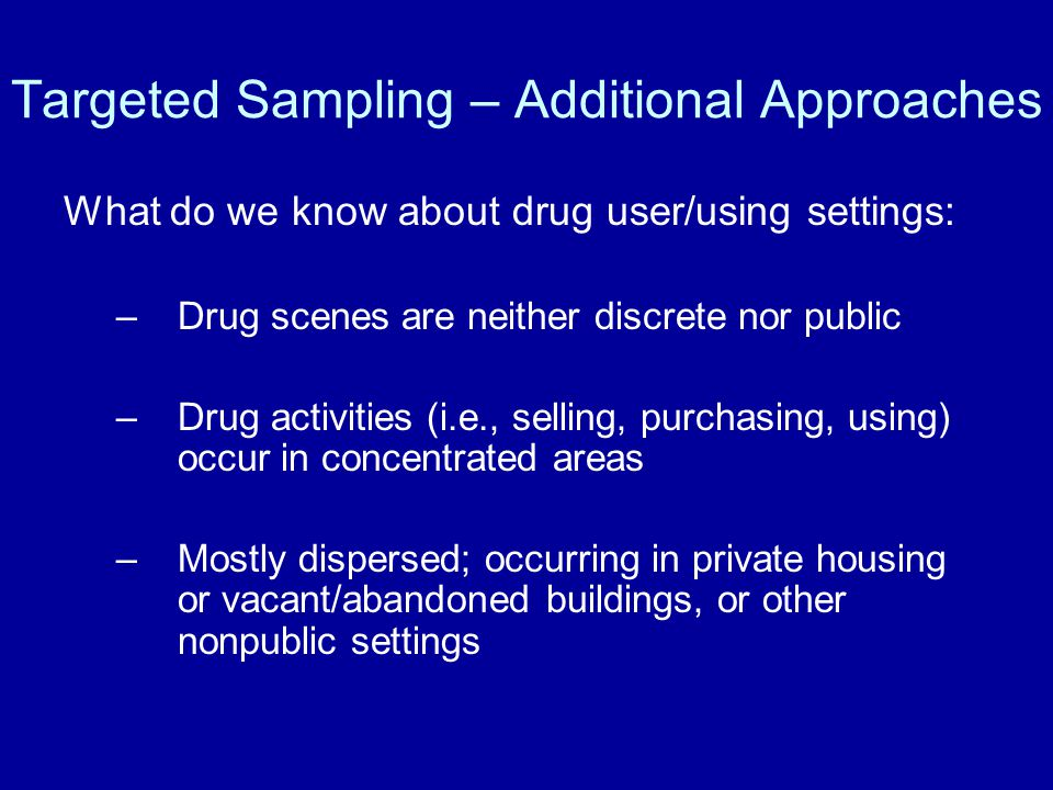 Targeted Sampling – Additional Approaches What do we know about drug user/using settings: –Drug scenes are neither discrete nor public –Drug activities (i.e., selling, purchasing, using) occur in concentrated areas –Mostly dispersed; occurring in private housing or vacant/abandoned buildings, or other nonpublic settings