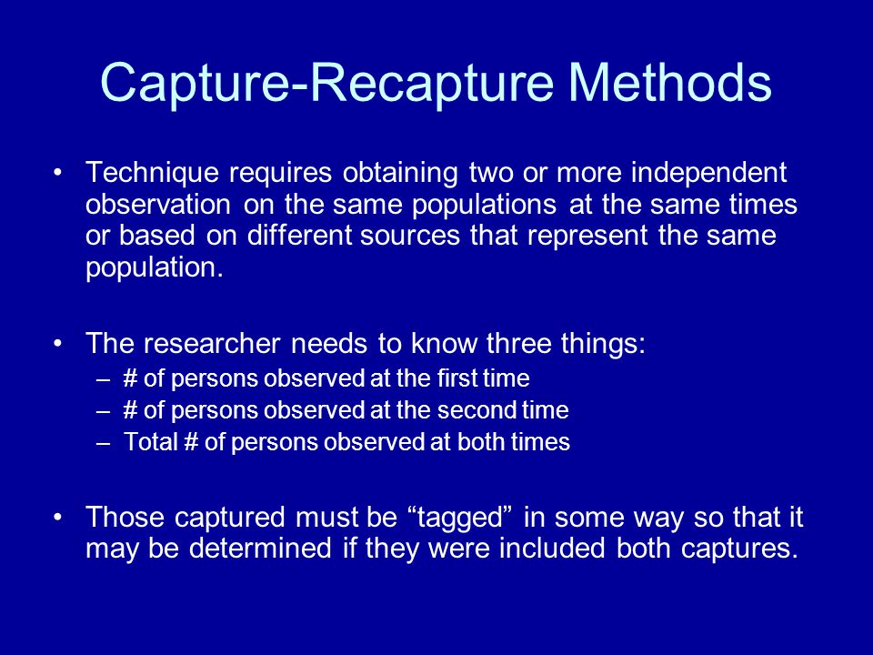 Capture-Recapture Methods Technique requires obtaining two or more independent observation on the same populations at the same times or based on different sources that represent the same population.
