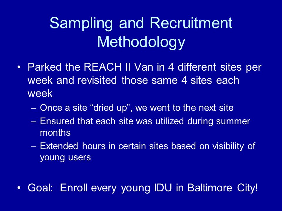 Sampling and Recruitment Methodology Parked the REACH II Van in 4 different sites per week and revisited those same 4 sites each week –Once a site dried up , we went to the next site –Ensured that each site was utilized during summer months –Extended hours in certain sites based on visibility of young users Goal: Enroll every young IDU in Baltimore City!
