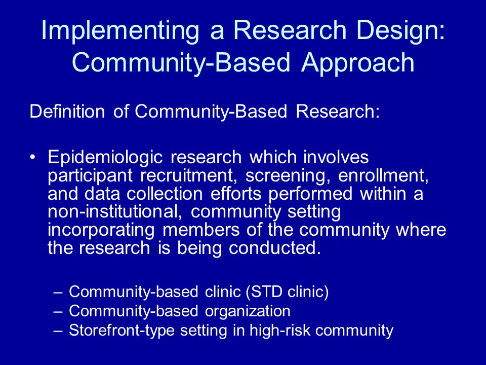 Implementing a Research Design: Community-Based Approach Definition of Community-Based Research: Epidemiologic research which involves participant recruitment, screening, enrollment, and data collection efforts performed within a non-institutional, community setting incorporating members of the community where the research is being conducted.