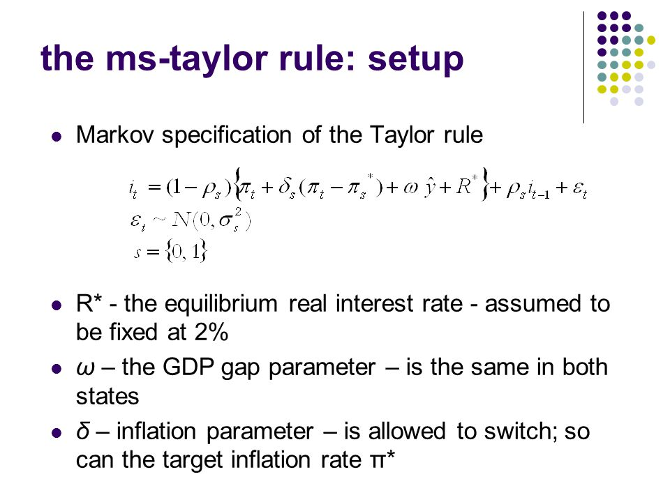 Workshop, Fall 2005 the ms-taylor rule: setup Markov specification of the Taylor rule R* - the equilibrium real interest rate - assumed to be fixed at 2% ω – the GDP gap parameter – is the same in both states δ – inflation parameter – is allowed to switch; so can the target inflation rate π*