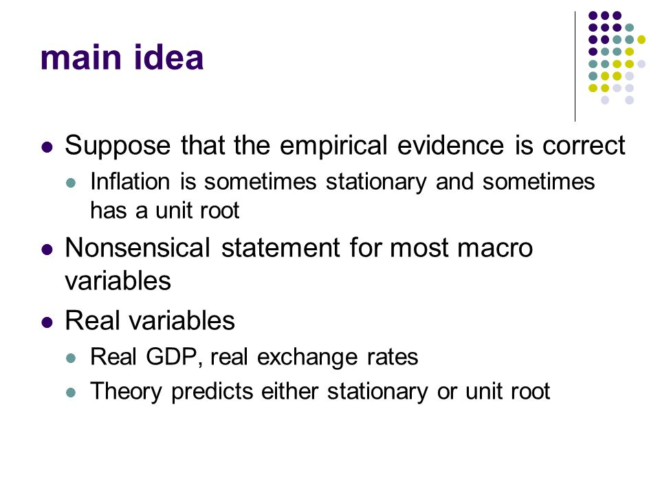 Workshop, Fall 2005 main idea Suppose that the empirical evidence is correct Inflation is sometimes stationary and sometimes has a unit root Nonsensical statement for most macro variables Real variables Real GDP, real exchange rates Theory predicts either stationary or unit root