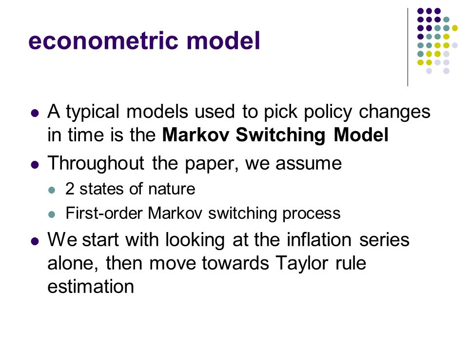 Workshop, Fall 2005 econometric model A typical models used to pick policy changes in time is the Markov Switching Model Throughout the paper, we assume 2 states of nature First-order Markov switching process We start with looking at the inflation series alone, then move towards Taylor rule estimation