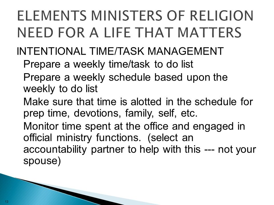 13 INTENTIONAL TIME/TASK MANAGEMENT Prepare a weekly time/task to do list Prepare a weekly schedule based upon the weekly to do list Make sure that time is alotted in the schedule for prep time, devotions, family, self, etc.