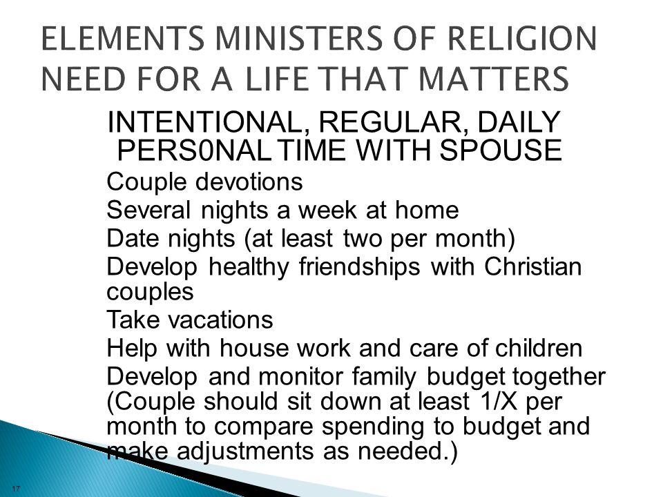 17 INTENTIONAL, REGULAR, DAILY PERS0NAL TIME WITH SPOUSE Couple devotions Several nights a week at home Date nights (at least two per month) Develop healthy friendships with Christian couples Take vacations Help with house work and care of children Develop and monitor family budget together (Couple should sit down at least 1/X per month to compare spending to budget and make adjustments as needed.)