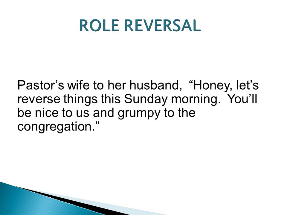 4 Pastor's wife to her husband, Honey, let's reverse things this Sunday morning.