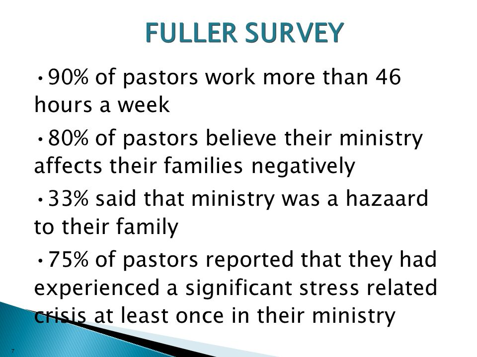 7 FULLER SURVEY 90% of pastors work more than 46 hours a week 80% of pastors believe their ministry affects their families negatively 33% said that ministry was a hazaard to their family 75% of pastors reported that they had experienced a significant stress related crisis at least once in their ministry
