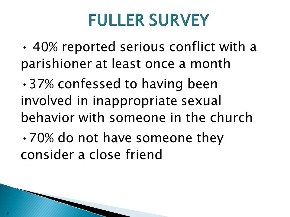 9 FULLER SURVEY 40% reported serious conflict with a parishioner at least once a month 37% confessed to having been involved in inappropriate sexual behavior with someone in the church 70% do not have someone they consider a close friend