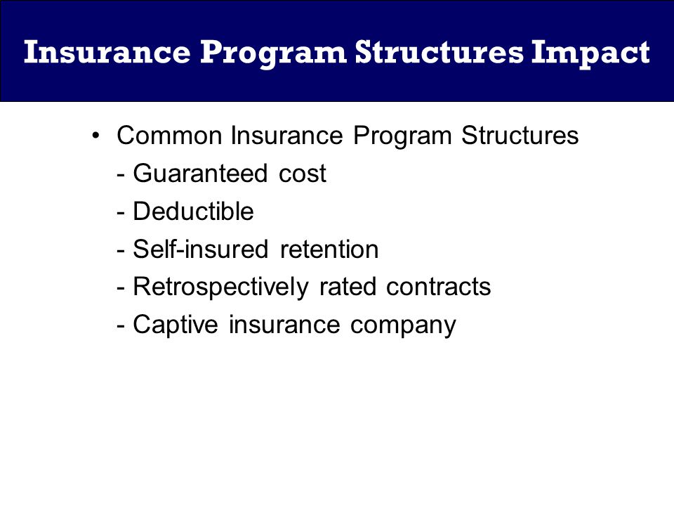 Insurance Program Structures Impact Common Insurance Program Structures - Guaranteed cost - Deductible - Self-insured retention - Retrospectively rated contracts - Captive insurance company
