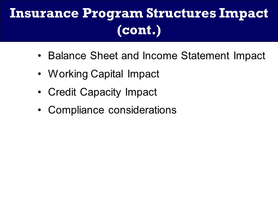 Insurance Program Structures Impact (cont.) Balance Sheet and Income Statement Impact Working Capital Impact Credit Capacity Impact Compliance considerations
