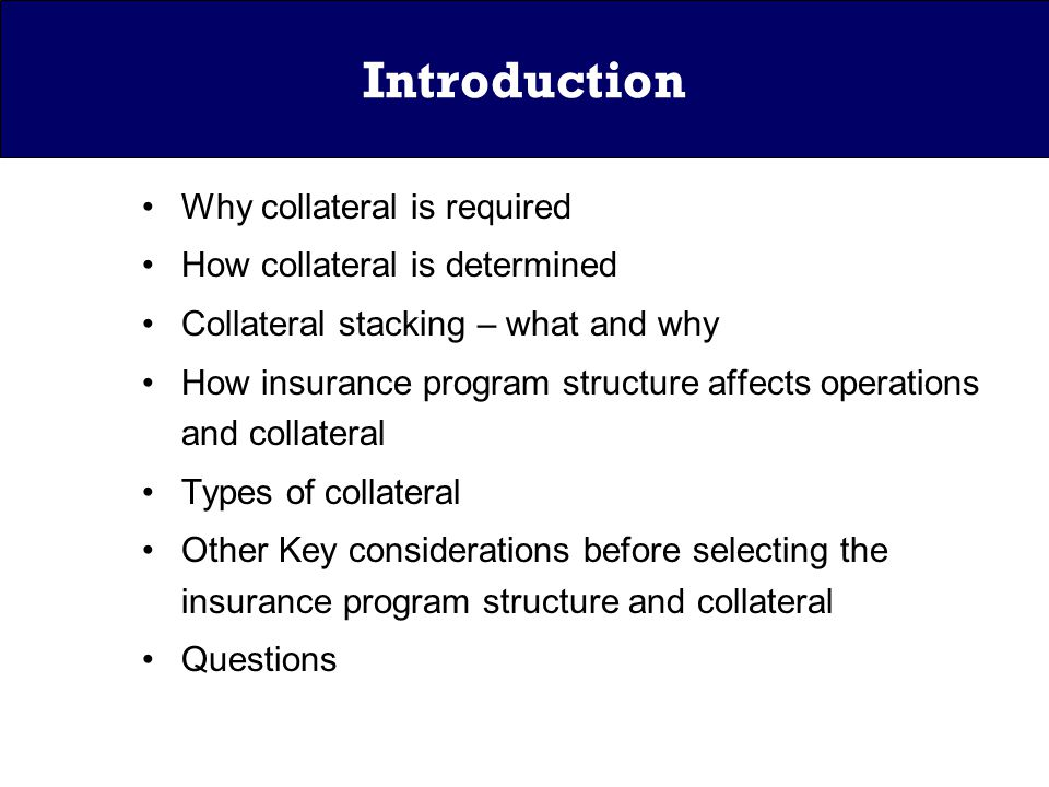 Introduction Why collateral is required How collateral is determined Collateral stacking – what and why How insurance program structure affects operations and collateral Types of collateral Other Key considerations before selecting the insurance program structure and collateral Questions