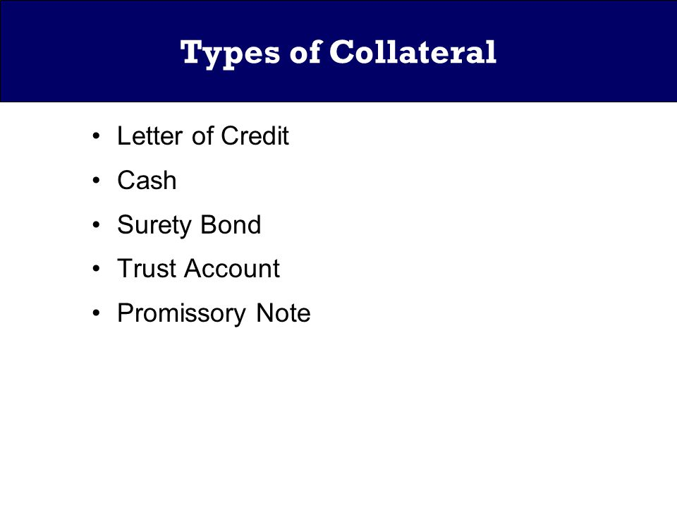 Types of Collateral Letter of Credit Cash Surety Bond Trust Account Promissory Note
