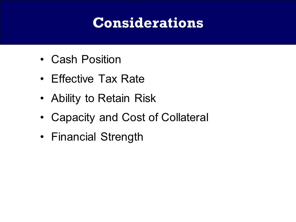 Considerations Cash Position Effective Tax Rate Ability to Retain Risk Capacity and Cost of Collateral Financial Strength