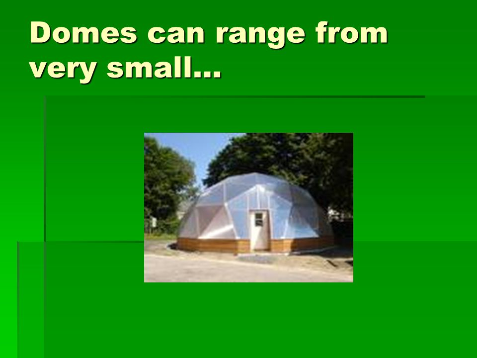 Domes can range from very small…