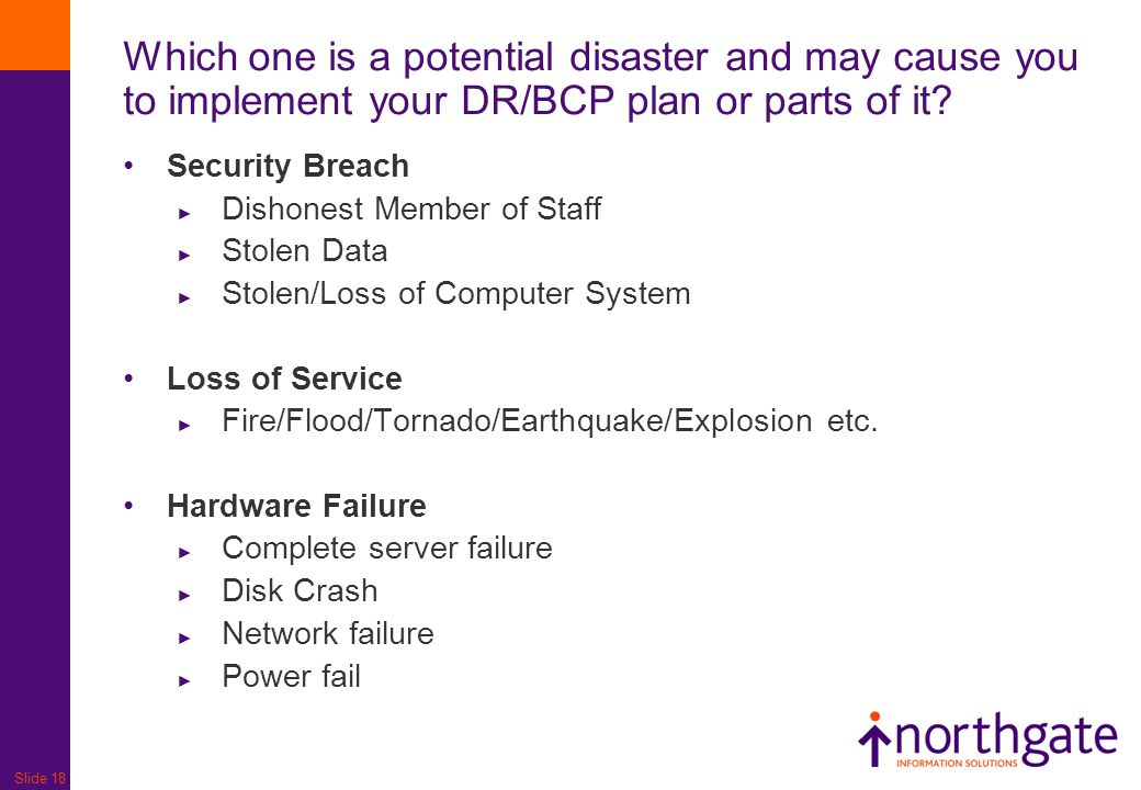 Slide 18 Which one is a potential disaster and may cause you to implement your DR/BCP plan or parts of it? Security Breach ► Dishonest Member of Staff