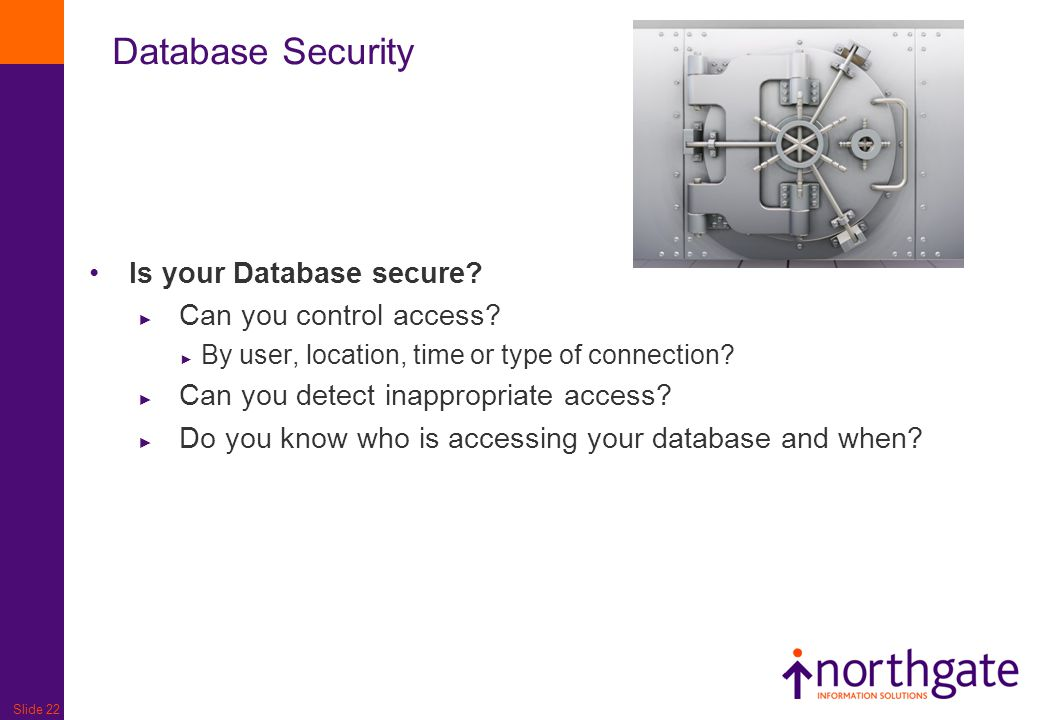 Slide 22 Database Security Is your Database secure? ► Can you control access? ► By user, location, time or type of connection? ► Can you detect inappr