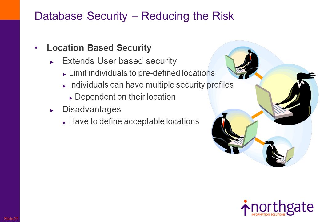 Slide 25 Database Security – Reducing the Risk Location Based Security ► Extends User based security ► Limit individuals to pre-defined locations ► In