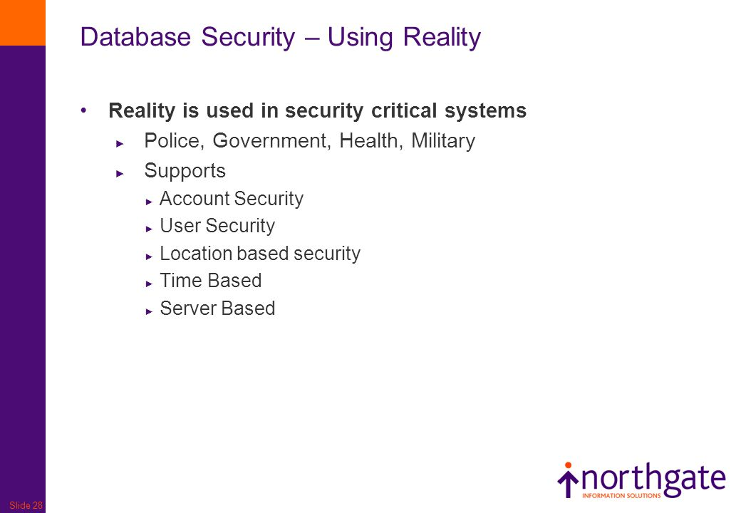 Slide 28 Database Security – Using Reality Reality is used in security critical systems ► Police, Government, Health, Military ► Supports ► Account Se