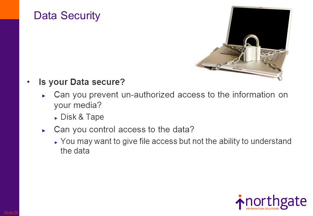 Slide 29 Data Security Is your Data secure? ► Can you prevent un-authorized access to the information on your media? ► Disk & Tape ► Can you control a