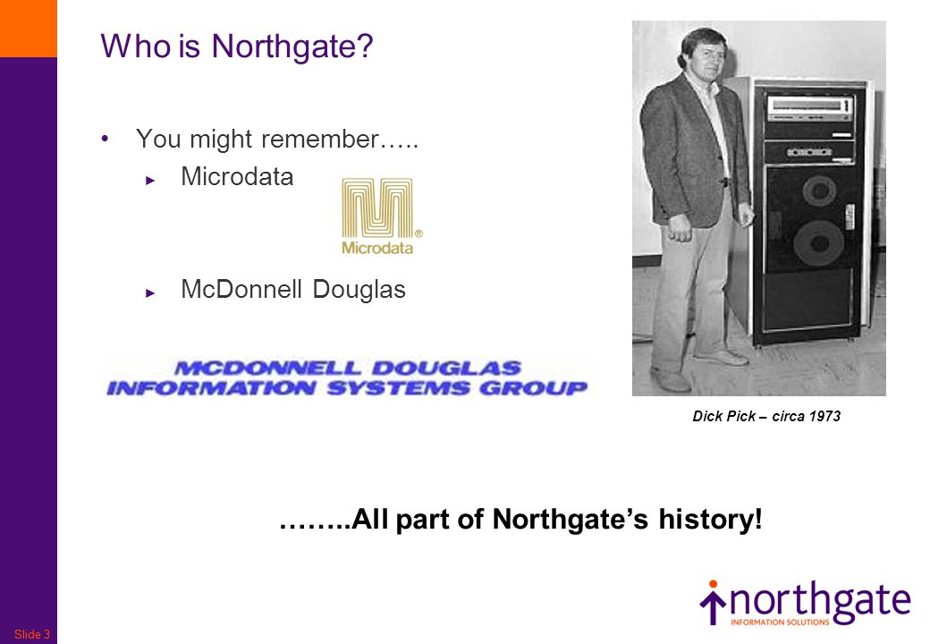 Slide 3 Who is Northgate? You might remember….. ► Microdata ► McDonnell Douglas ……..All part of Northgate's history! Dick Pick – circa 1973