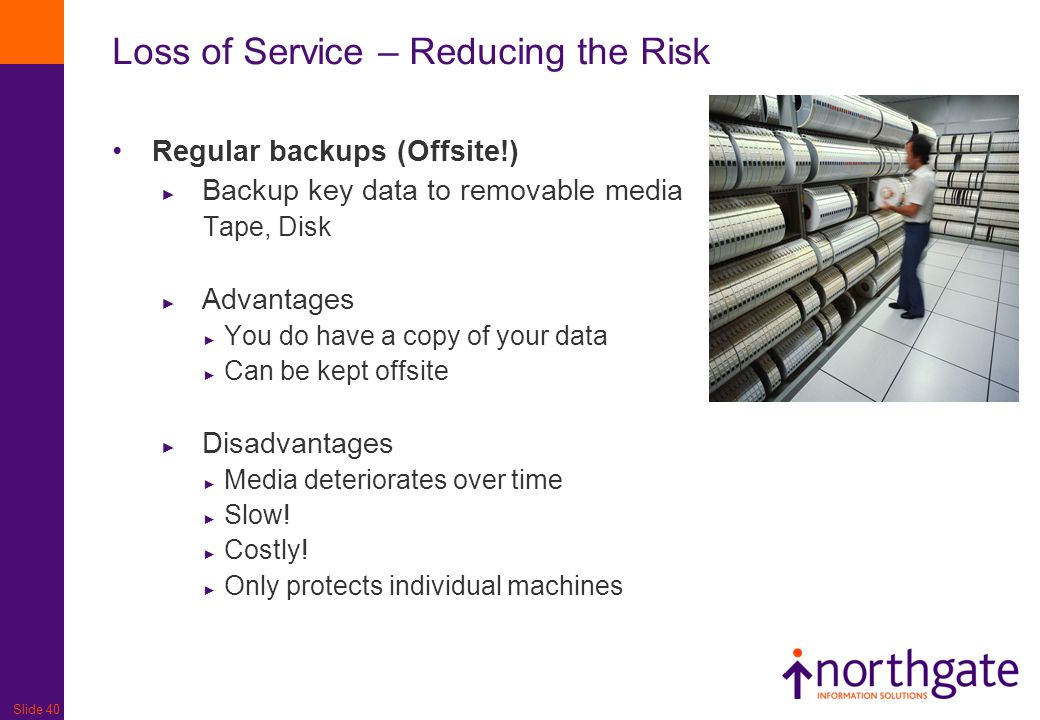 Slide 40 Loss of Service – Reducing the Risk Regular backups (Offsite!) ► Backup key data to removable media Tape, Disk ► Advantages ► You do have a c