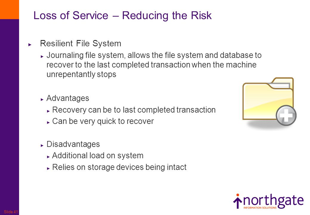 Slide 41 Loss of Service – Reducing the Risk ► Resilient File System ► Journaling file system, allows the file system and database to recover to the l