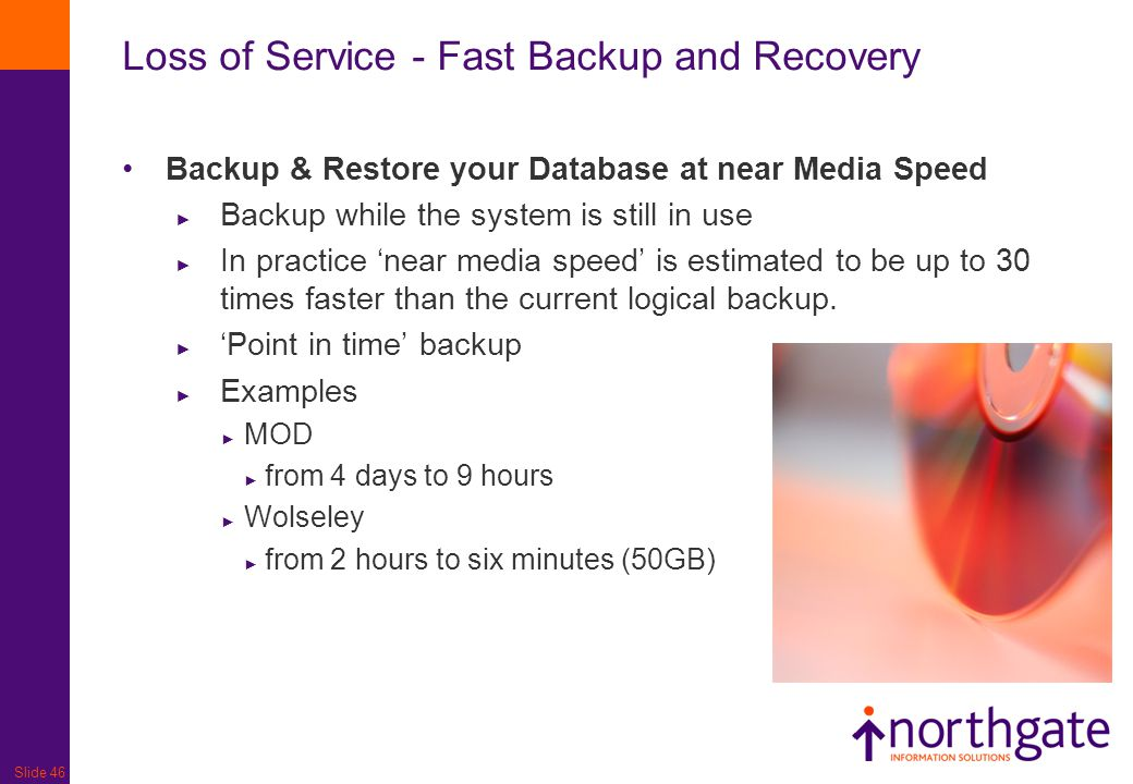Slide 46 Loss of Service - Fast Backup and Recovery Backup & Restore your Database at near Media Speed ► Backup while the system is still in use ► In