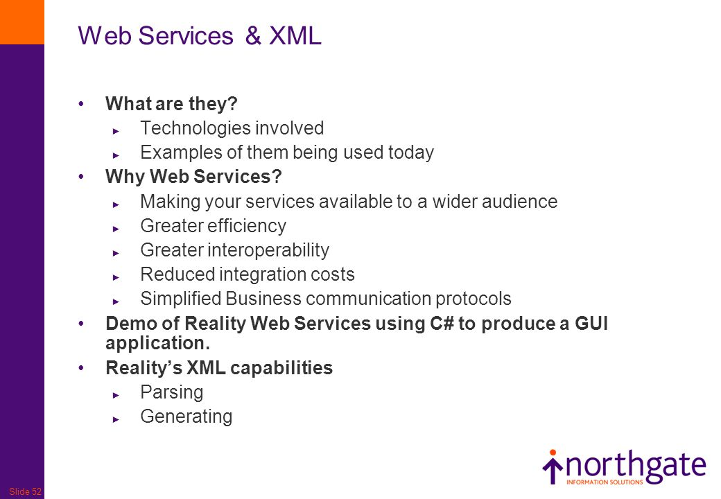 Slide 52 Web Services & XML What are they? ► Technologies involved ► Examples of them being used today Why Web Services? ► Making your services availa