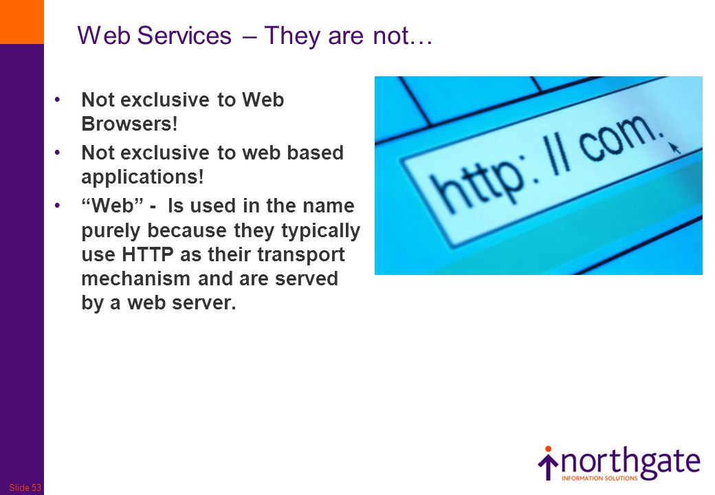 "Slide 53 Web Services – They are not… Not exclusive to Web Browsers! Not exclusive to web based applications! ""Web"" - Is used in the name purely becau"
