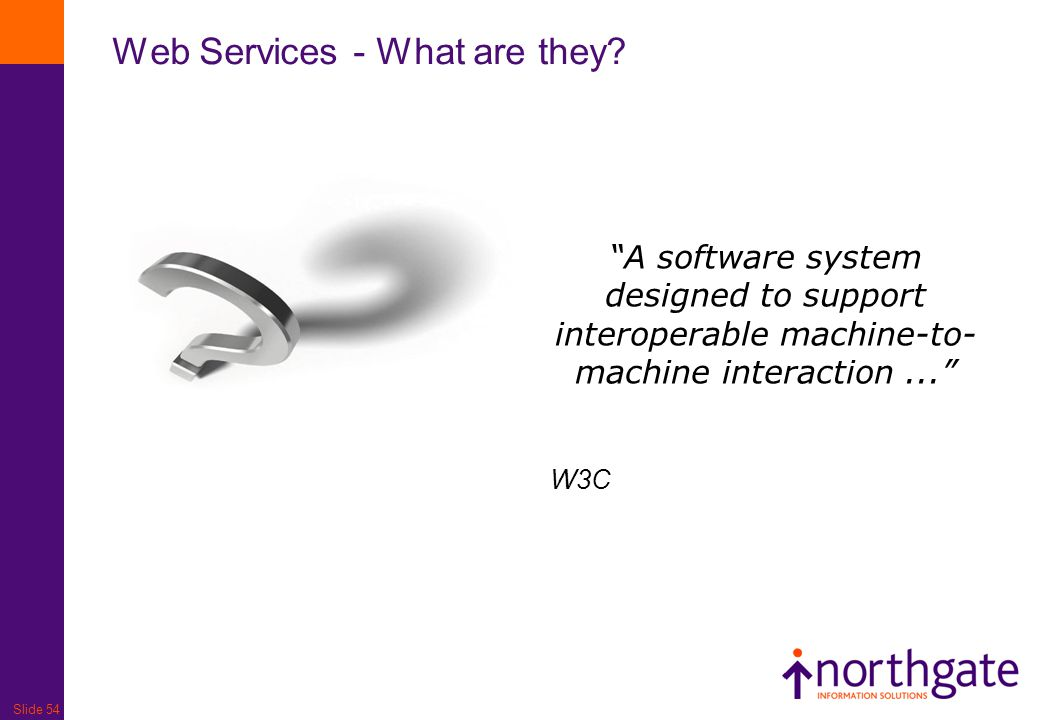 "Slide 54 Web Services - What are they? ""A software system designed to support interoperable machine-to- machine interaction..."" W3C"