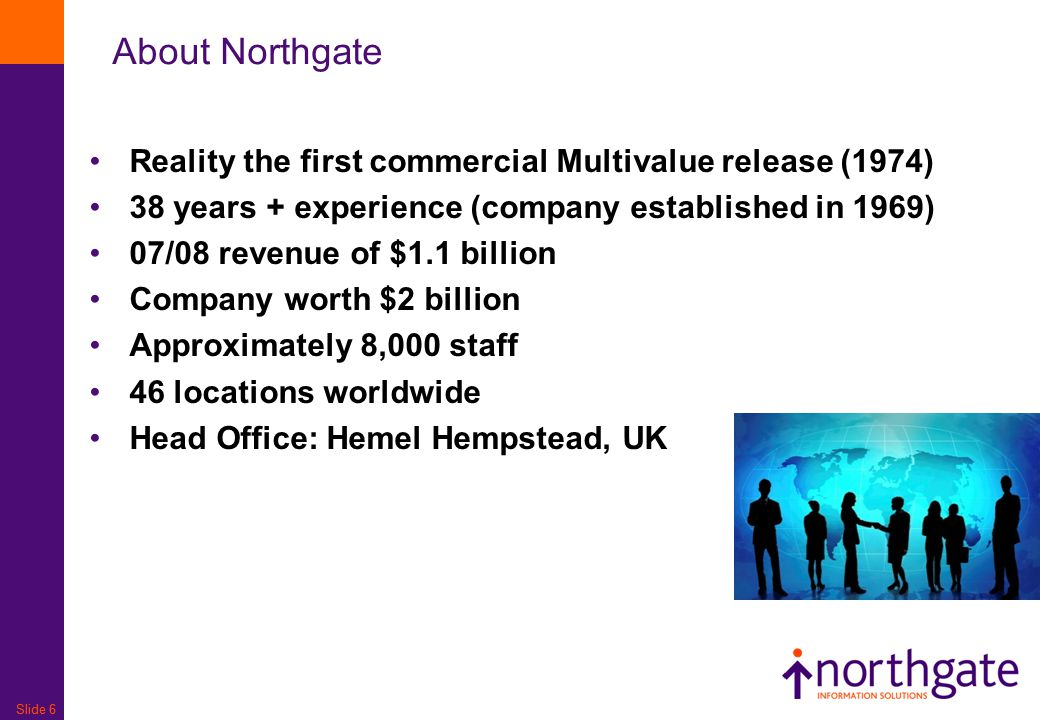 Slide 6 About Northgate Reality the first commercial Multivalue release (1974) 38 years + experience (company established in 1969) 07/08 revenue of $1