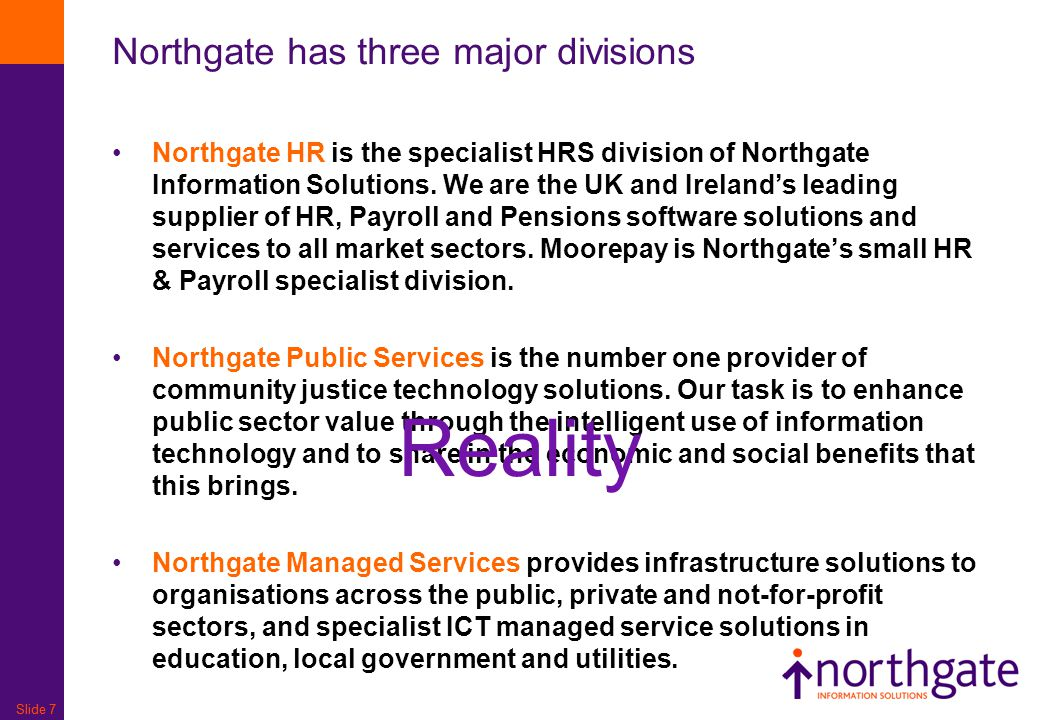 Slide 7 Northgate has three major divisions Northgate HR is the specialist HRS division of Northgate Information Solutions. We are the UK and Ireland'