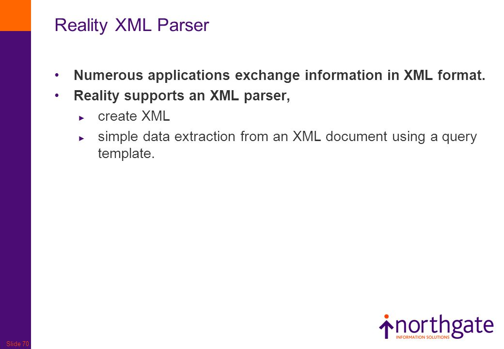 Slide 70 Reality XML Parser Numerous applications exchange information in XML format. Reality supports an XML parser, ► create XML ► simple data extra