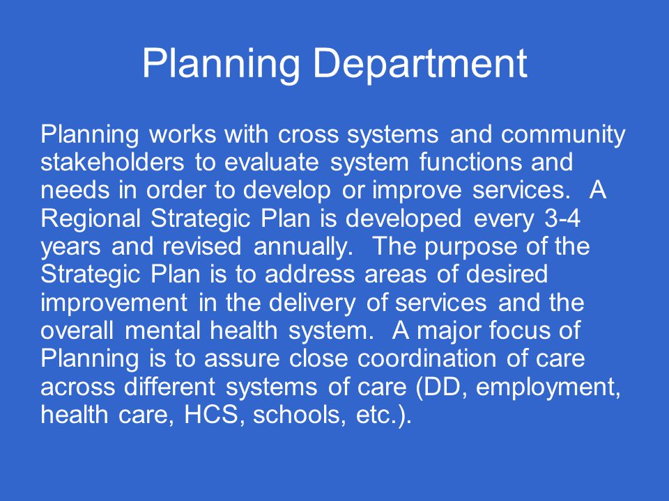 Planning Department Planning works with cross systems and community stakeholders to evaluate system functions and needs in order to develop or improve services.