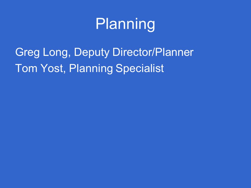 Planning Greg Long, Deputy Director/Planner Tom Yost, Planning Specialist
