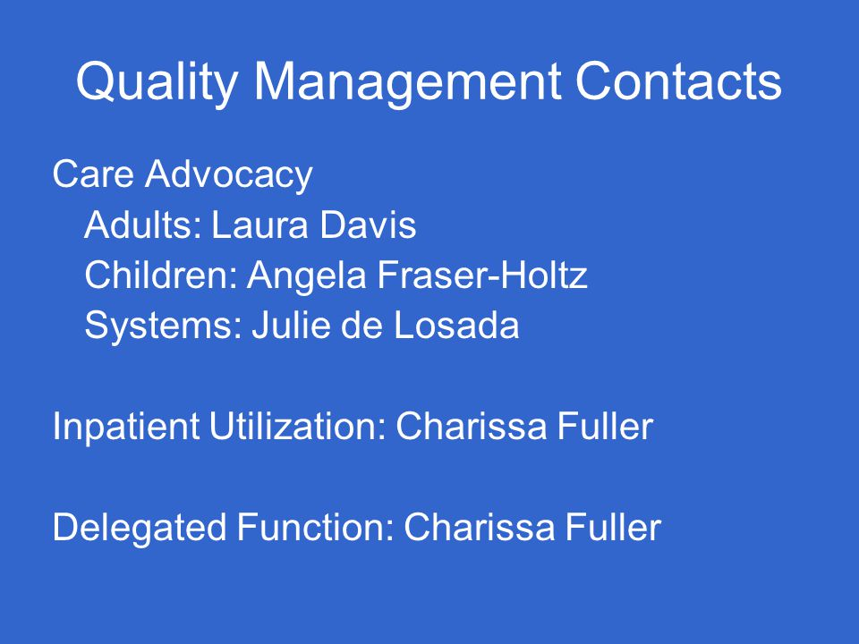 Quality Management Contacts Care Advocacy Adults: Laura Davis Children: Angela Fraser-Holtz Systems: Julie de Losada Inpatient Utilization: Charissa Fuller Delegated Function: Charissa Fuller