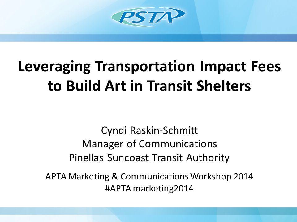 Leveraging Transportation Impact Fees to Build Art in Transit Shelters Cyndi Raskin-Schmitt Manager of Communications Pinellas Suncoast Transit Authority APTA Marketing & Communications Workshop 2014 #APTA marketing2014
