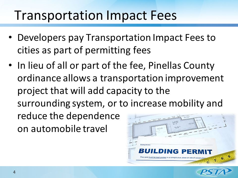 Transportation Impact Fees Developers pay Transportation Impact Fees to cities as part of permitting fees In lieu of all or part of the fee, Pinellas County ordinance allows a transportation improvement project that will add capacity to the surrounding system, or to increase mobility and reduce the dependence on automobile travel 4