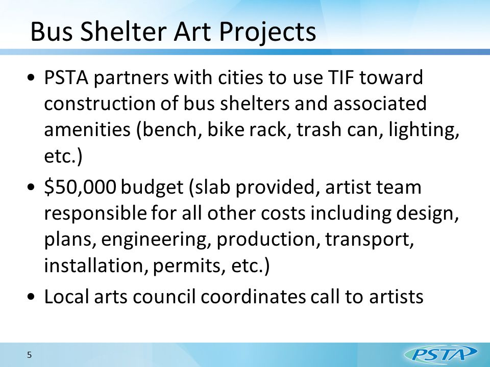 Bus Shelter Art Projects PSTA partners with cities to use TIF toward construction of bus shelters and associated amenities (bench, bike rack, trash can, lighting, etc.) $50,000 budget (slab provided, artist team responsible for all other costs including design, plans, engineering, production, transport, installation, permits, etc.) Local arts council coordinates call to artists 5