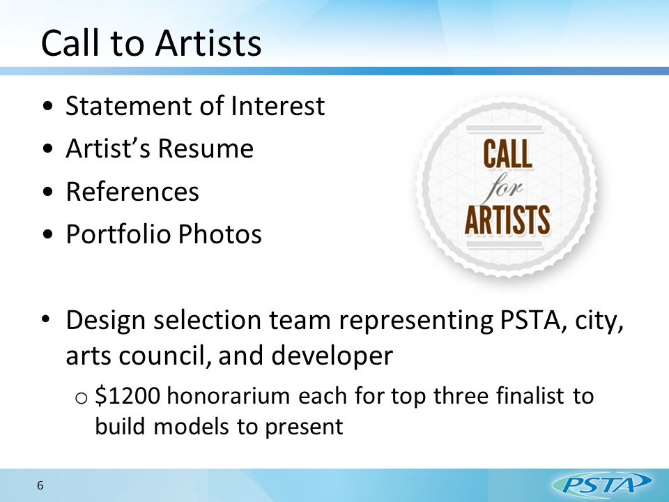 Call to Artists Statement of Interest Artist's Resume References Portfolio Photos Design selection team representing PSTA, city, arts council, and developer o $1200 honorarium each for top three finalist to build models to present 6