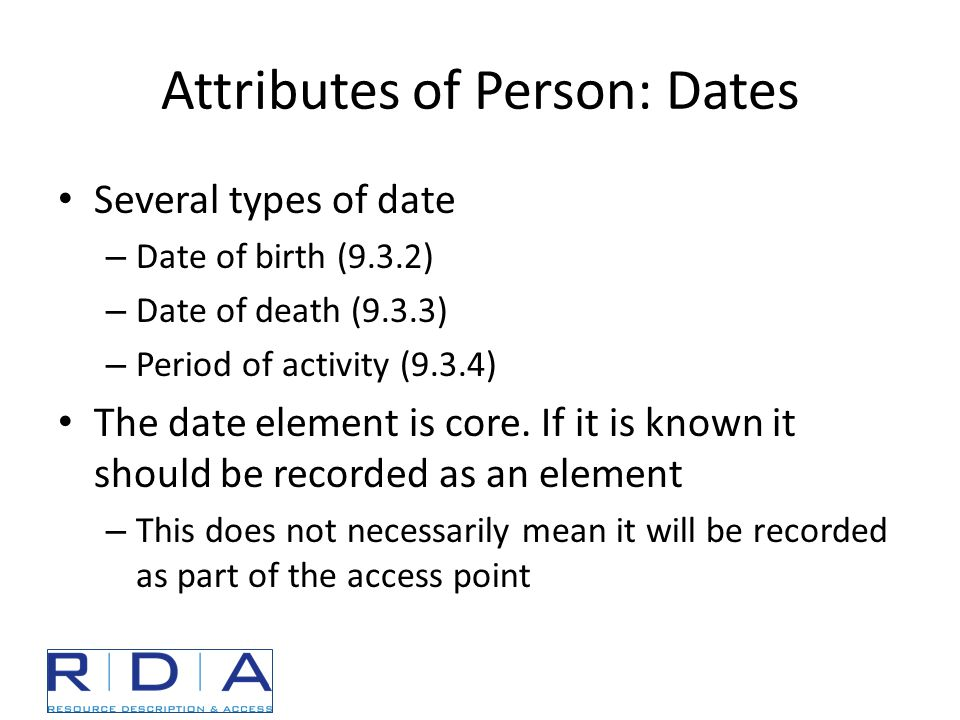 Attributes of Person: Dates Several types of date – Date of birth (9.3.2) – Date of death (9.3.3) – Period of activity (9.3.4) The date element is core.