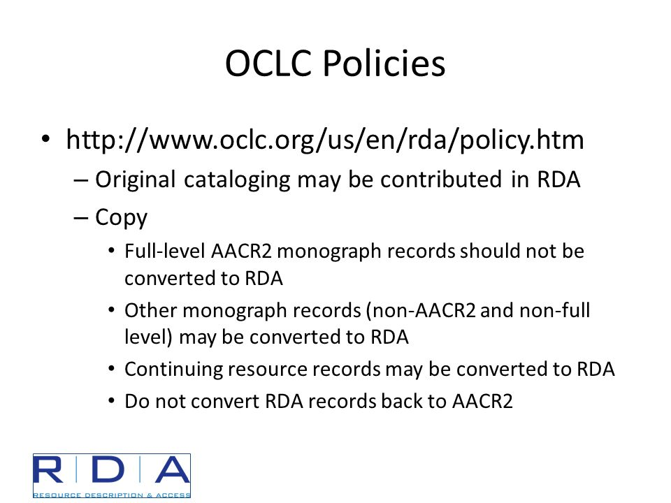 OCLC Policies http://www.oclc.org/us/en/rda/policy.htm – Original cataloging may be contributed in RDA – Copy Full-level AACR2 monograph records should not be converted to RDA Other monograph records (non-AACR2 and non-full level) may be converted to RDA Continuing resource records may be converted to RDA Do not convert RDA records back to AACR2