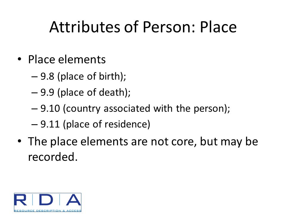 Attributes of Person: Place Place elements – 9.8 (place of birth); – 9.9 (place of death); – 9.10 (country associated with the person); – 9.11 (place of residence) The place elements are not core, but may be recorded.