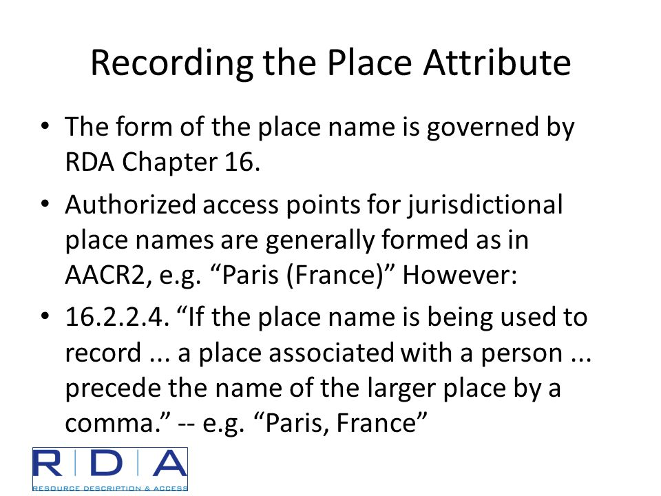 Recording the Place Attribute The form of the place name is governed by RDA Chapter 16.