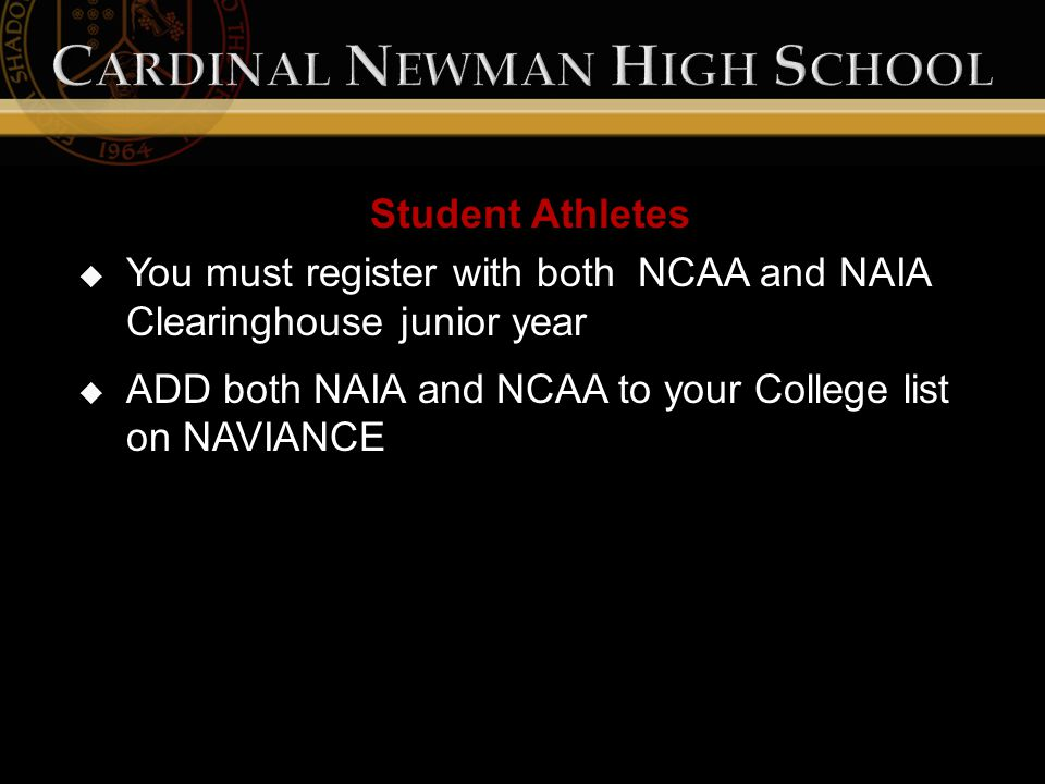 Student Athletes  You must register with both NCAA and NAIA Clearinghouse junior year  ADD both NAIA and NCAA to your College list on NAVIANCE