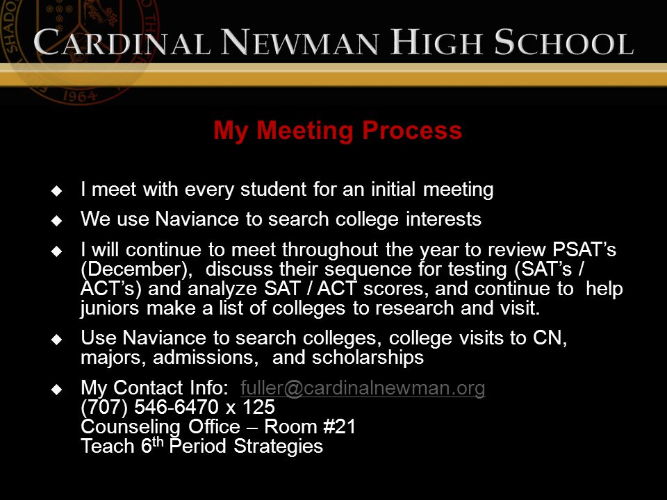 My Meeting Process  I meet with every student for an initial meeting  We use Naviance to search college interests  I will continue to meet throughout the year to review PSAT's (December), discuss their sequence for testing (SAT's / ACT's) and analyze SAT / ACT scores, and continue to help juniors make a list of colleges to research and visit.
